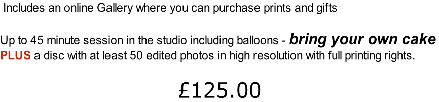 Includes an online Gallery where you can purchase prints and gifts  Up to 45 minute session in the studio including balloons - bring your own cake  PLUS a disc with at least 50 edited photos in high resolution with full printing rights.  £125.00